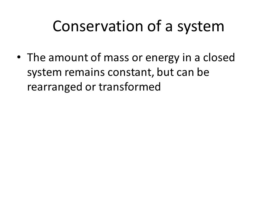 Conservation of a system The amount of mass or energy in a closed system remains constant, but can be rearranged or transformed