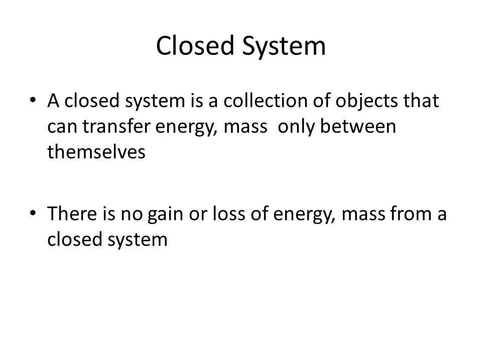 Closed System A closed system is a collection of objects that can transfer energy, mass only between themselves There is no gain or loss of energy, ma