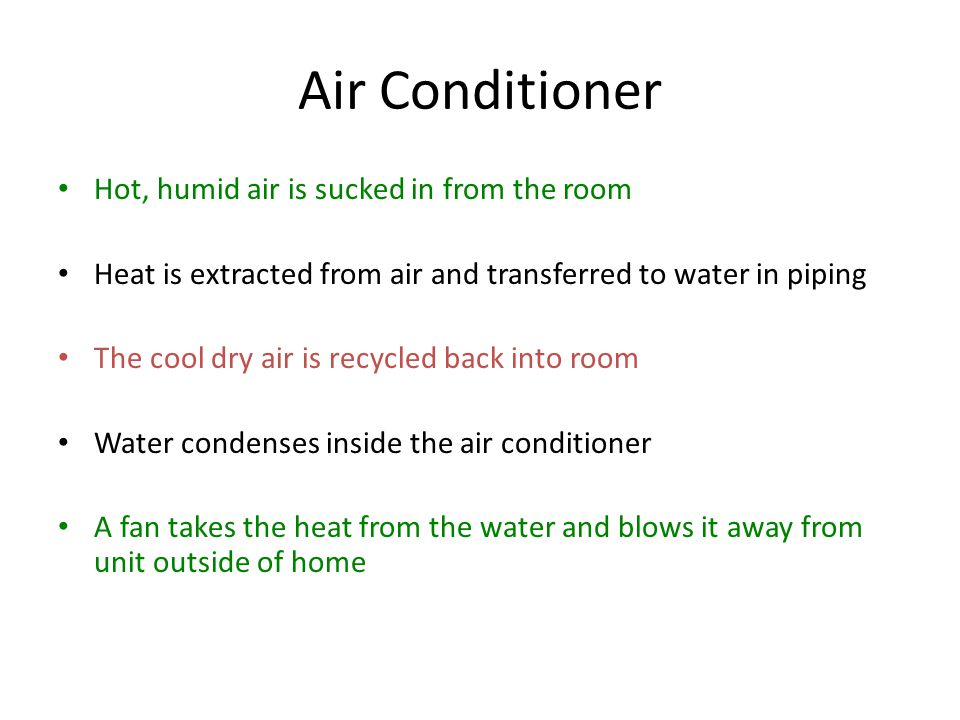 Air Conditioner Hot, humid air is sucked in from the room Heat is extracted from air and transferred to water in piping The cool dry air is recycled b