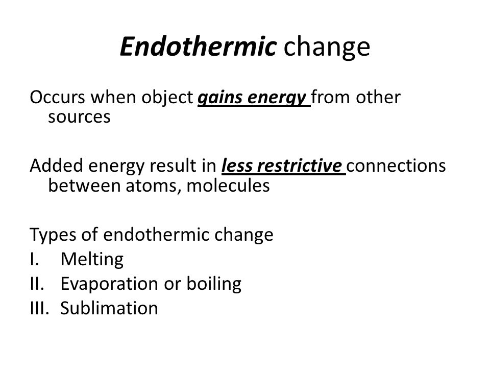 Endothermic change Occurs when object gains energy from other sources Added energy result in less restrictive connections between atoms, molecules Types of endothermic change I.Melting II.Evaporation or boiling III.Sublimation