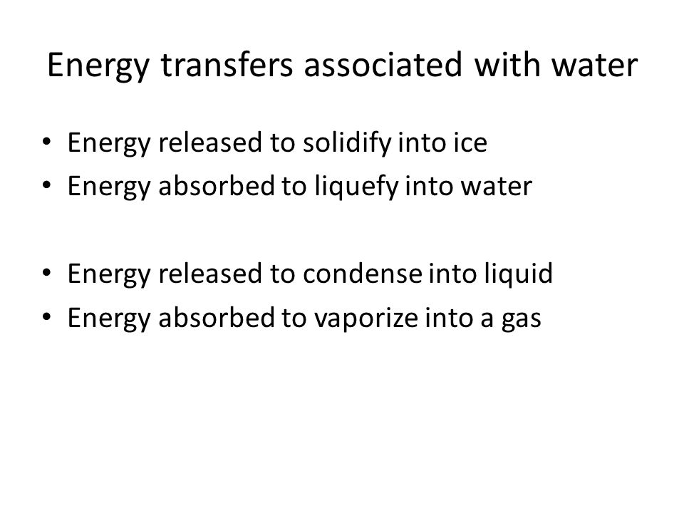 Energy transfers associated with water Energy released to solidify into ice Energy absorbed to liquefy into water Energy released to condense into liquid Energy absorbed to vaporize into a gas