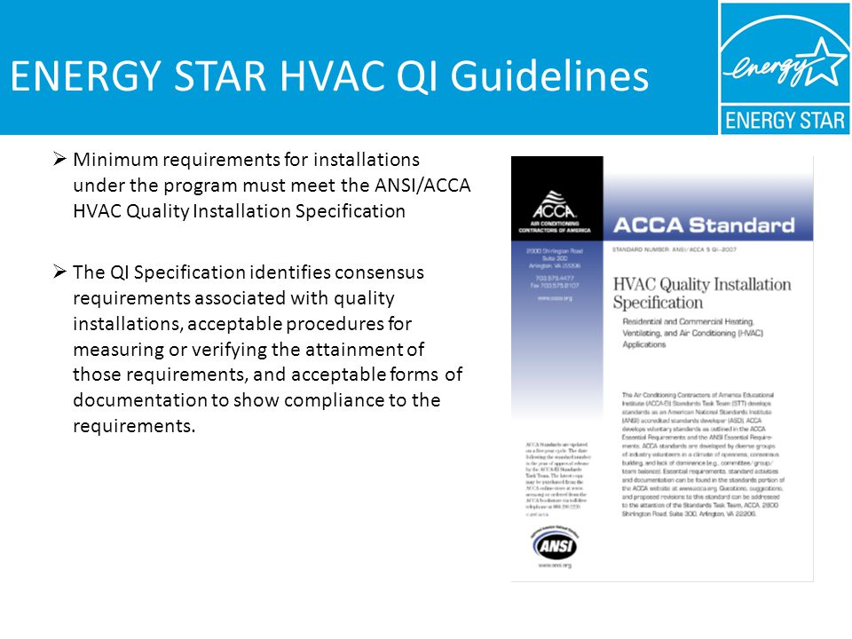 ENERGY STAR HVAC QI Guidelines Minimum requirements for installations under the program must meet the ANSI/ACCA HVAC Quality Installation Specification The QI Specification identifies consensus requirements associated with quality installations, acceptable procedures for measuring or verifying the attainment of those requirements, and acceptable forms of documentation to show compliance to the requirements.