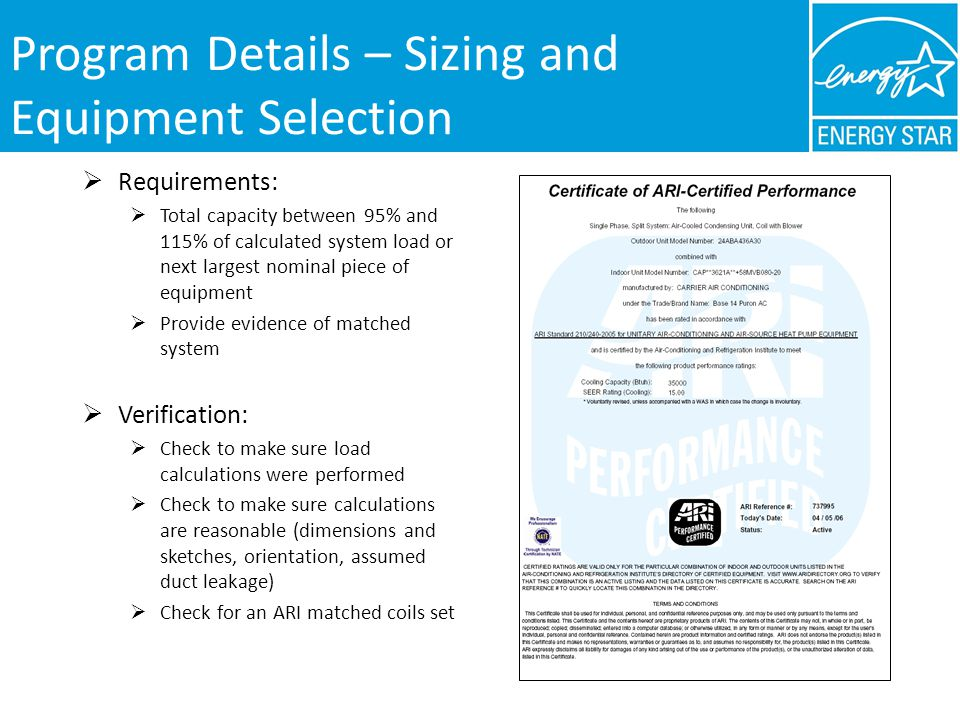 Program Details – Sizing and Equipment Selection Requirements: Total capacity between 95% and 115% of calculated system load or next largest nominal piece of equipment Provide evidence of matched system Verification: Check to make sure load calculations were performed Check to make sure calculations are reasonable (dimensions and sketches, orientation, assumed duct leakage) Check for an ARI matched coils set