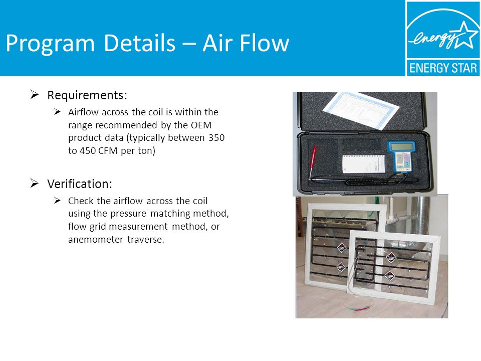 Program Details – Air Flow Requirements: Airflow across the coil is within the range recommended by the OEM product data (typically between 350 to 450 CFM per ton) Verification: Check the airflow across the coil using the pressure matching method, flow grid measurement method, or anemometer traverse.