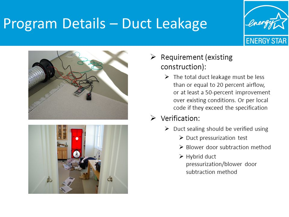 Program Details – Duct Leakage Requirement (existing construction): The total duct leakage must be less than or equal to 20 percent airflow, or at least a 50 percent improvement over existing conditions.