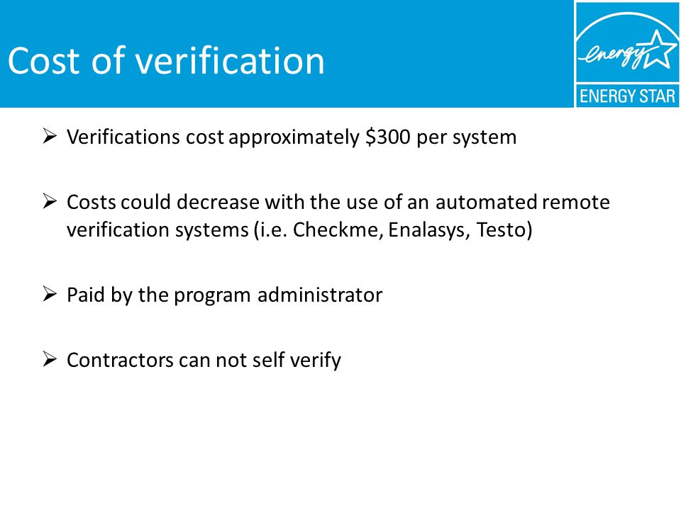 Cost of verification Verifications cost approximately $300 per system Costs could decrease with the use of an automated remote verification systems (i.e.