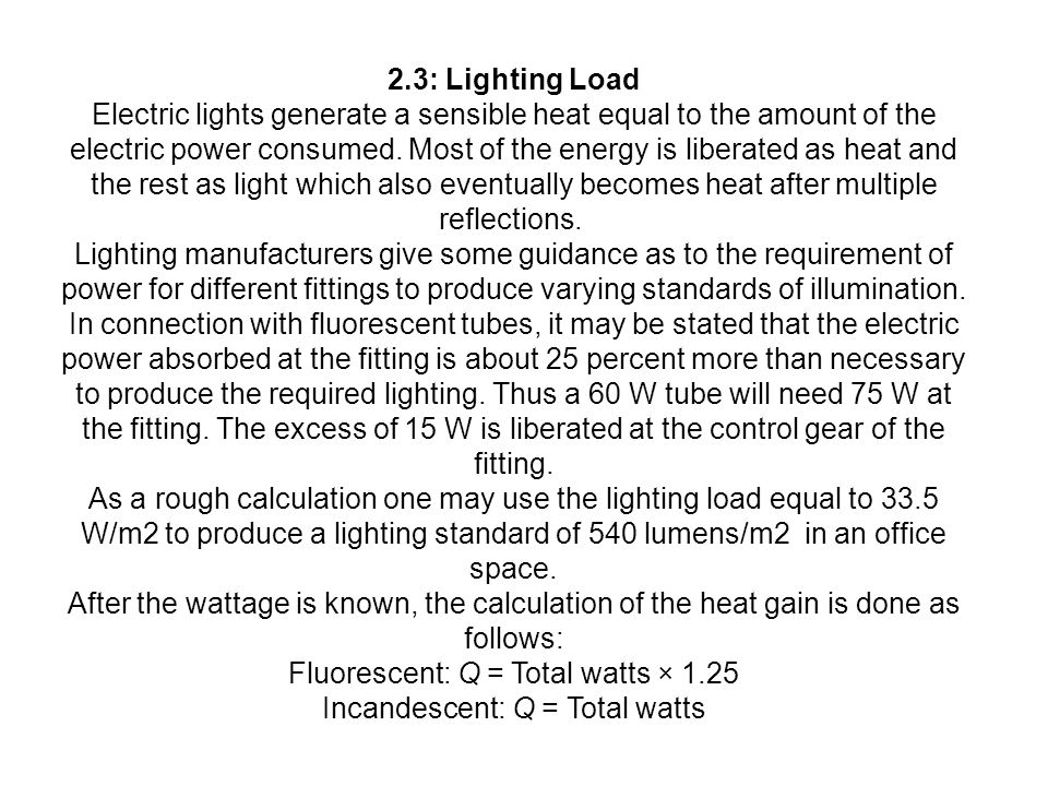 2.3: Lighting Load Electric lights generate a sensible heat equal to the amount of the electric power consumed. Most of the energy is liberated as hea