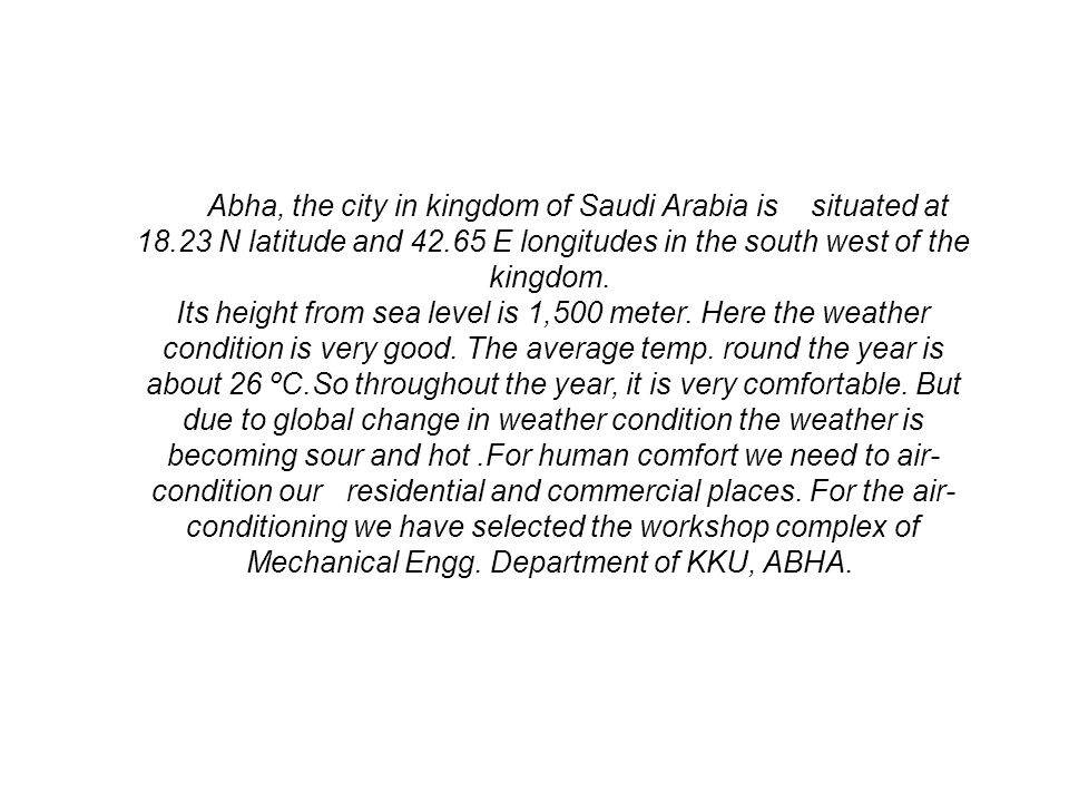 Abha, the city in kingdom of Saudi Arabia is situated at 18.23 N latitude and 42.65 E longitudes in the south west of the kingdom. Its height from sea