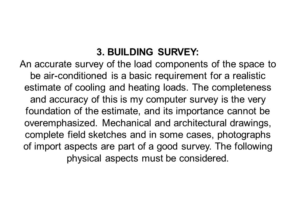 3. BUILDING SURVEY: An accurate survey of the load components of the space to be air-conditioned is a basic requirement for a realistic estimate of co