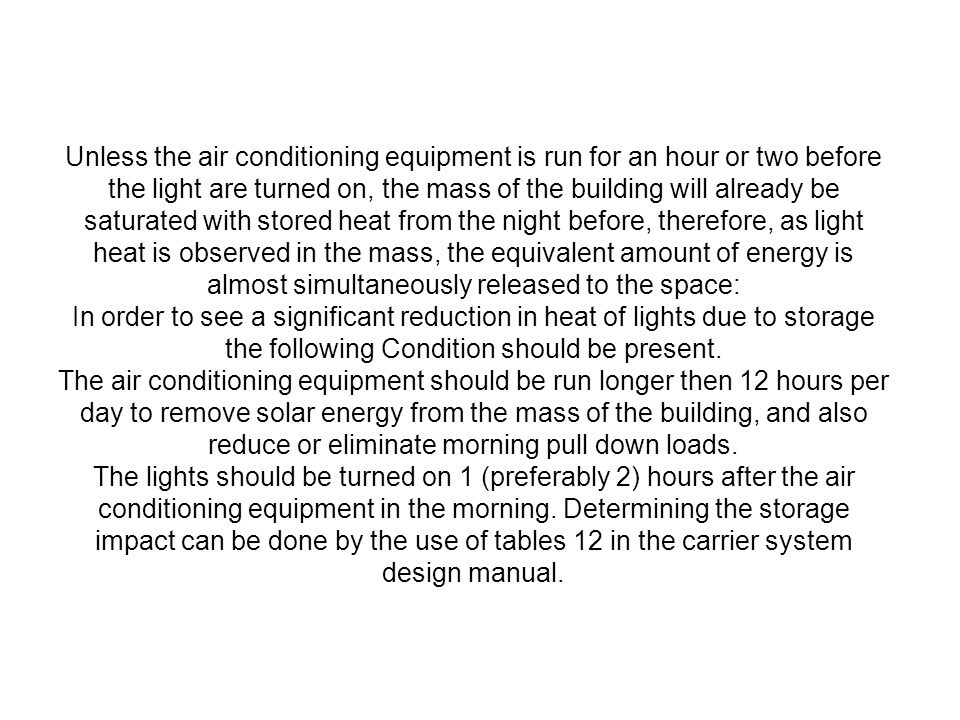 Unless the air conditioning equipment is run for an hour or two before the light are turned on, the mass of the building will already be saturated wit