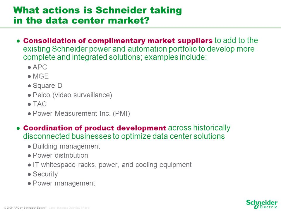 © 2009 APC by Schneider Electric Core | Business Overview | Rev 0 What actions is Schneider taking in the data center market? Consolidation of complim