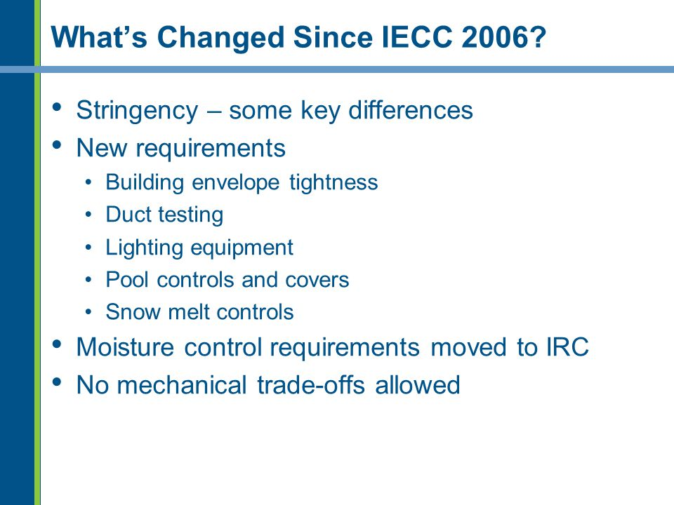 Whats Changed Since IECC 2006? Stringency – some key differences New requirements Building envelope tightness Duct testing Lighting equipment Pool con