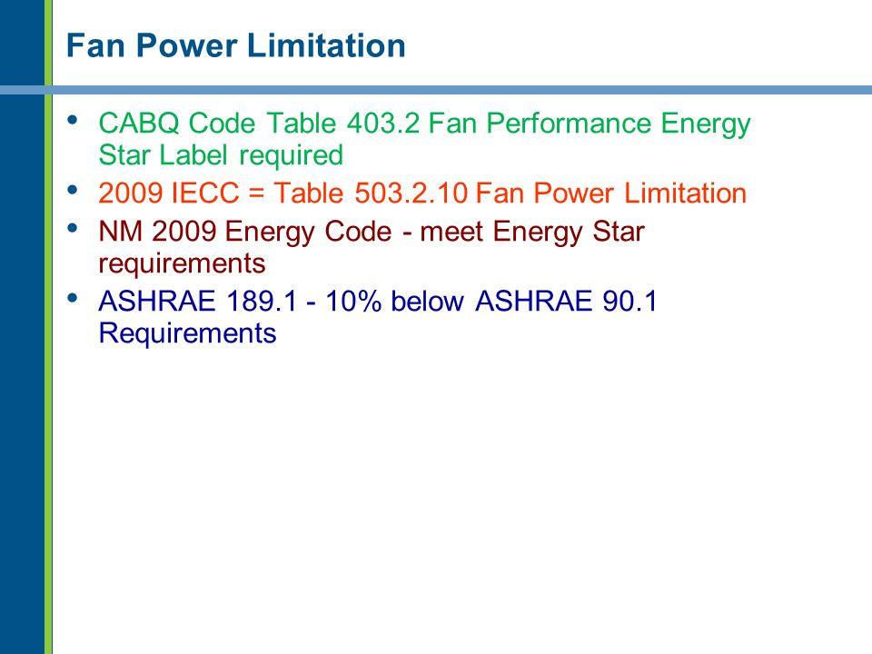 Fan Power Limitation CABQ Code Table 403.2 Fan Performance Energy Star Label required 2009 IECC = Table 503.2.10 Fan Power Limitation NM 2009 Energy C
