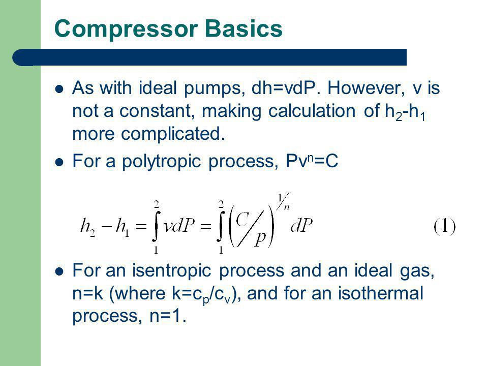 Compressor Basics As with ideal pumps, dh=vdP. However, v is not a constant, making calculation of h 2 -h 1 more complicated. For a polytropic process