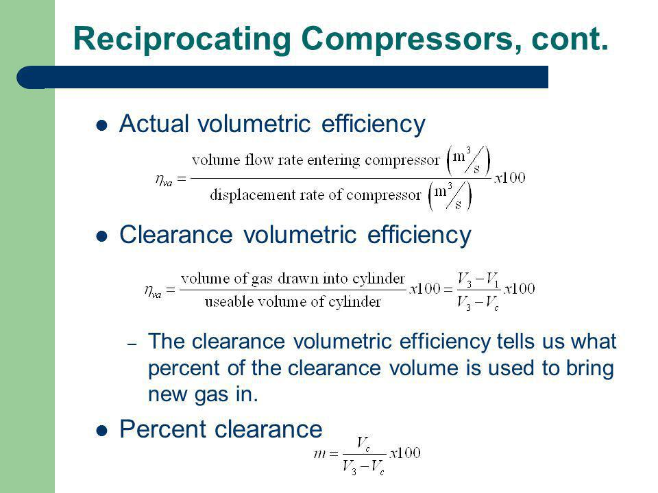 Reciprocating Compressors, cont. Actual volumetric efficiency Clearance volumetric efficiency – The clearance volumetric efficiency tells us what perc