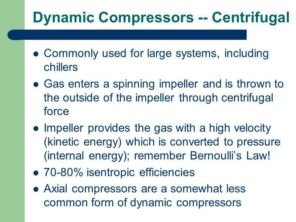 Dynamic Compressors -- Centrifugal Commonly used for large systems, including chillers Gas enters a spinning impeller and is thrown to the outside of