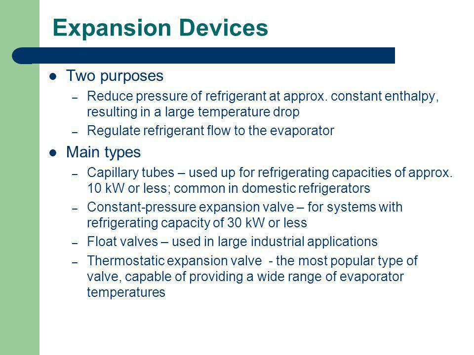 Expansion Devices Two purposes – Reduce pressure of refrigerant at approx. constant enthalpy, resulting in a large temperature drop – Regulate refrige