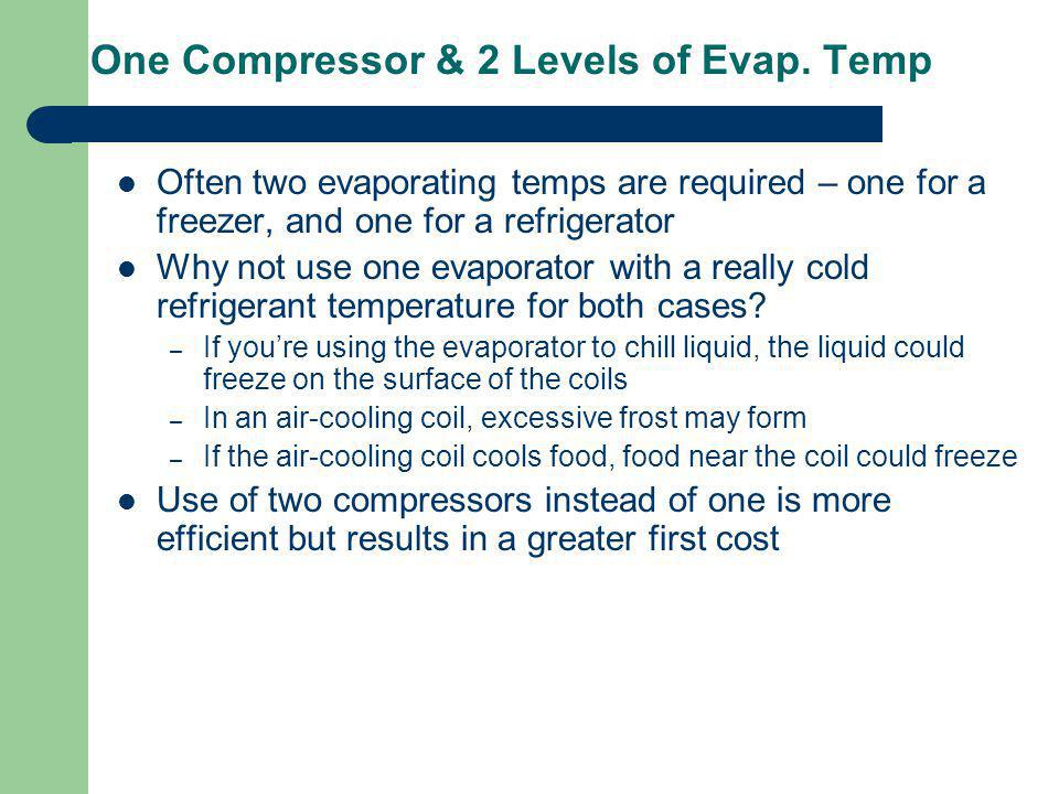 One Compressor & 2 Levels of Evap. Temp Often two evaporating temps are required – one for a freezer, and one for a refrigerator Why not use one evapo
