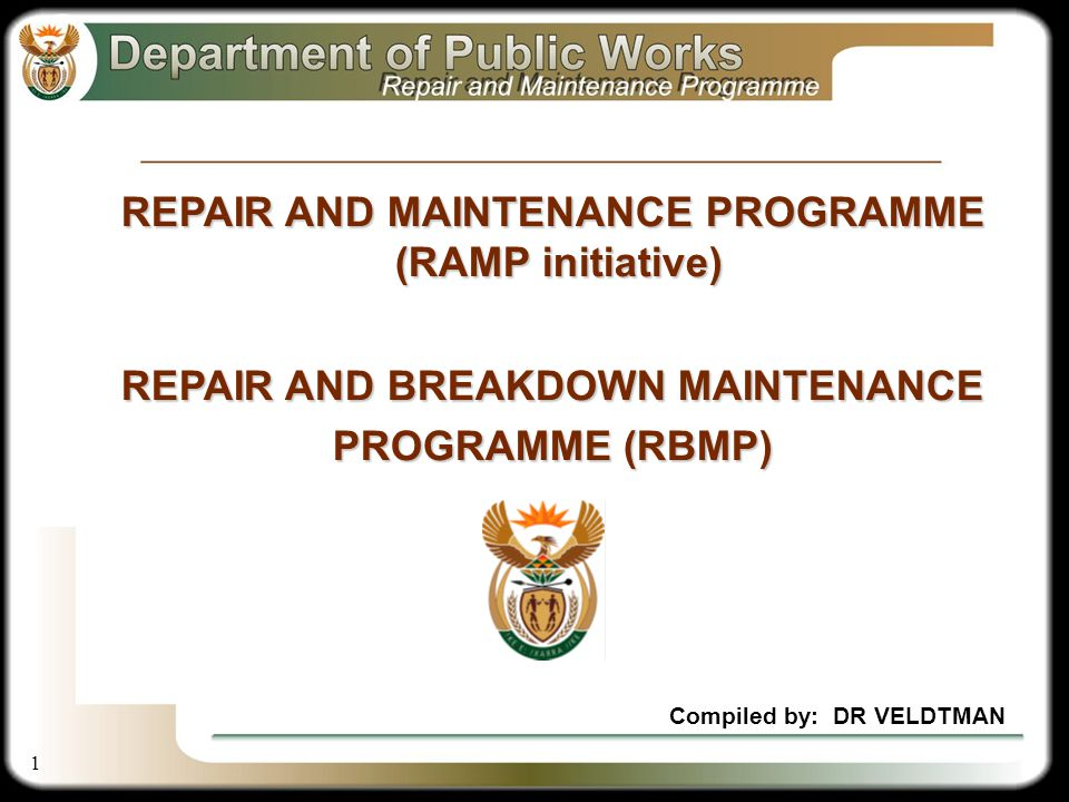 1 Compiled by: DR VELDTMAN REPAIR AND MAINTENANCE PROGRAMME (RAMP initiative) REPAIR AND BREAKDOWN MAINTENANCE PROGRAMME (RBMP)