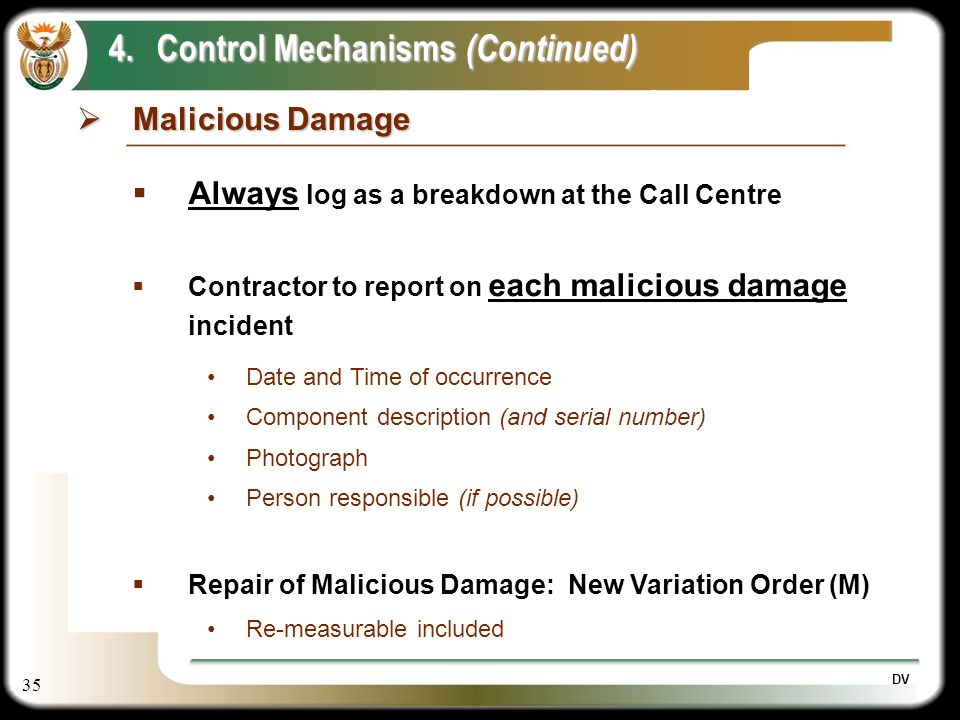 35 DV Malicious Damage Malicious Damage 4.Control Mechanisms (Continued) Always log as a breakdown at the Call Centre Contractor to report on each mal