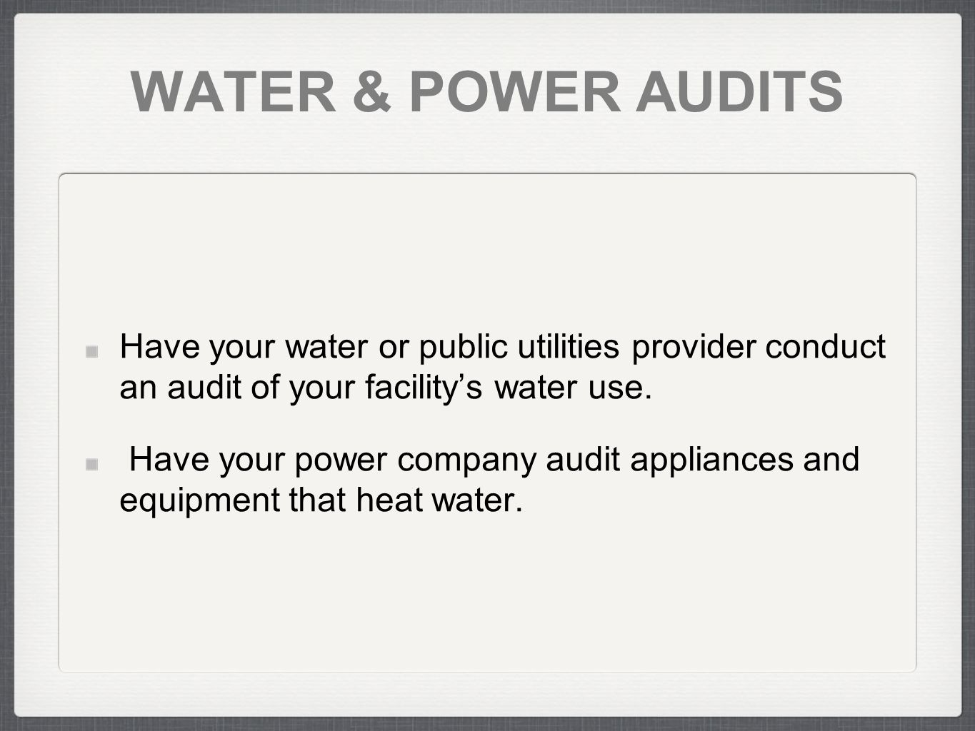 WATER & POWER AUDITS Have your water or public utilities provider conduct an audit of your facilitys water use.