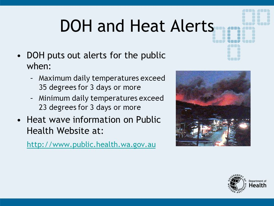 DOH and Heat Alerts DOH puts out alerts for the public when: –Maximum daily temperatures exceed 35 degrees for 3 days or more –Minimum daily temperatures exceed 23 degrees for 3 days or more Heat wave information on Public Health Website at: http://www.public.health.wa.gov.au
