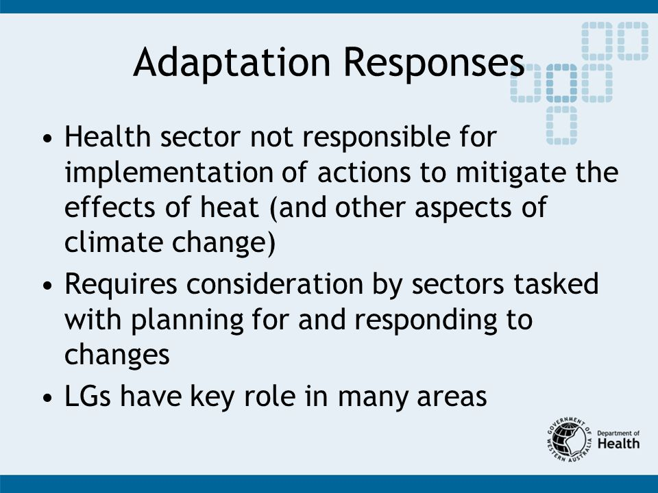 Adaptation Responses Health sector not responsible for implementation of actions to mitigate the effects of heat (and other aspects of climate change) Requires consideration by sectors tasked with planning for and responding to changes LGs have key role in many areas