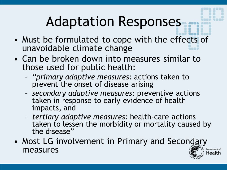 Adaptation Responses Must be formulated to cope with the effects of unavoidable climate change Can be broken down into measures similar to those used for public health: –primary adaptive measures: actions taken to prevent the onset of disease arising –secondary adaptive measures: preventive actions taken in response to early evidence of health impacts, and –tertiary adaptive measures: health-care actions taken to lessen the morbidity or mortality caused by the disease Most LG involvement in Primary and Secondary measures