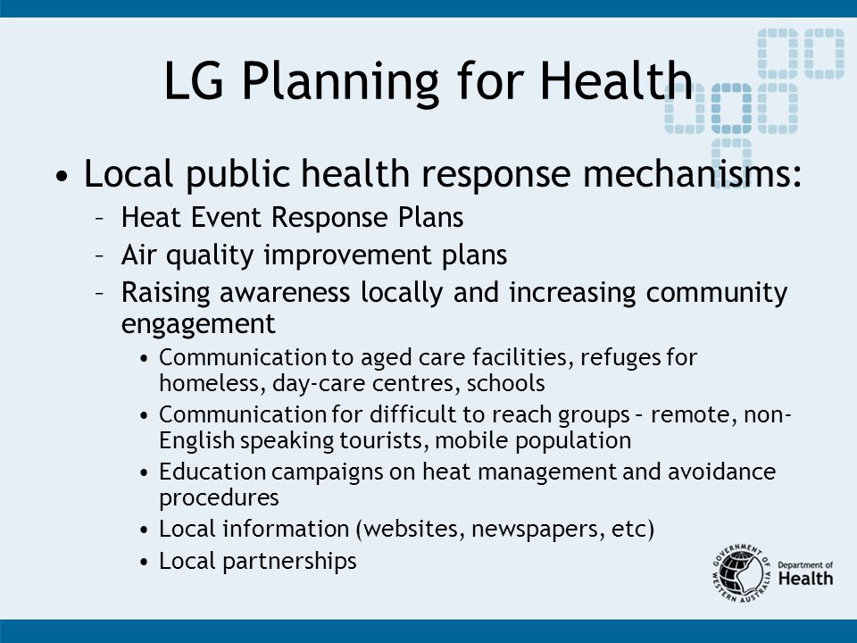 LG Planning for Health Local public health response mechanisms: –Heat Event Response Plans –Air quality improvement plans –Raising awareness locally and increasing community engagement Communication to aged care facilities, refuges for homeless, day-care centres, schools Communication for difficult to reach groups – remote, non- English speaking tourists, mobile population Education campaigns on heat management and avoidance procedures Local information (websites, newspapers, etc) Local partnerships