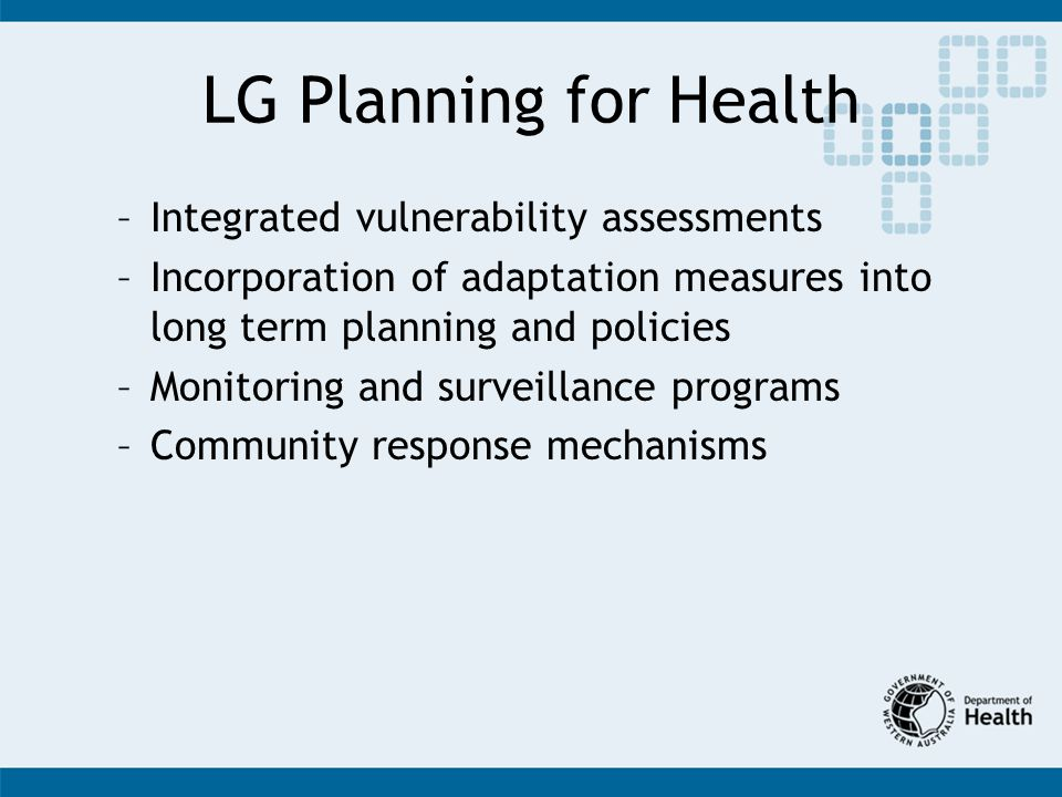 LG Planning for Health –Integrated vulnerability assessments –Incorporation of adaptation measures into long term planning and policies –Monitoring and surveillance programs –Community response mechanisms