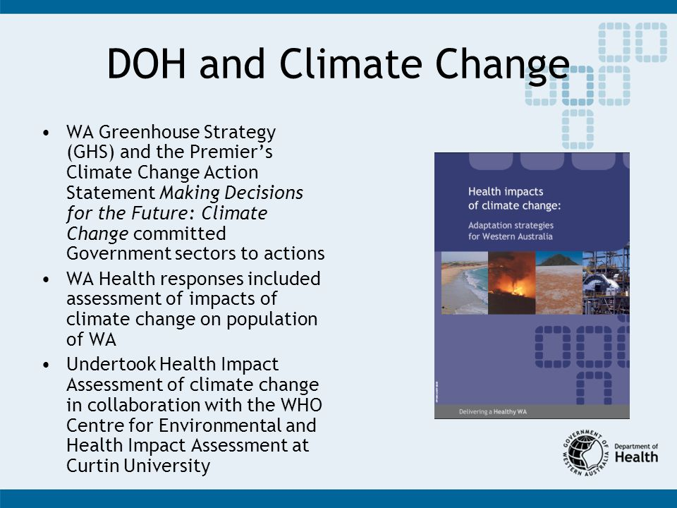 DOH and Climate Change WA Greenhouse Strategy (GHS) and the Premiers Climate Change Action Statement Making Decisions for the Future: Climate Change committed Government sectors to actions WA Health responses included assessment of impacts of climate change on population of WA Undertook Health Impact Assessment of climate change in collaboration with the WHO Centre for Environmental and Health Impact Assessment at Curtin University