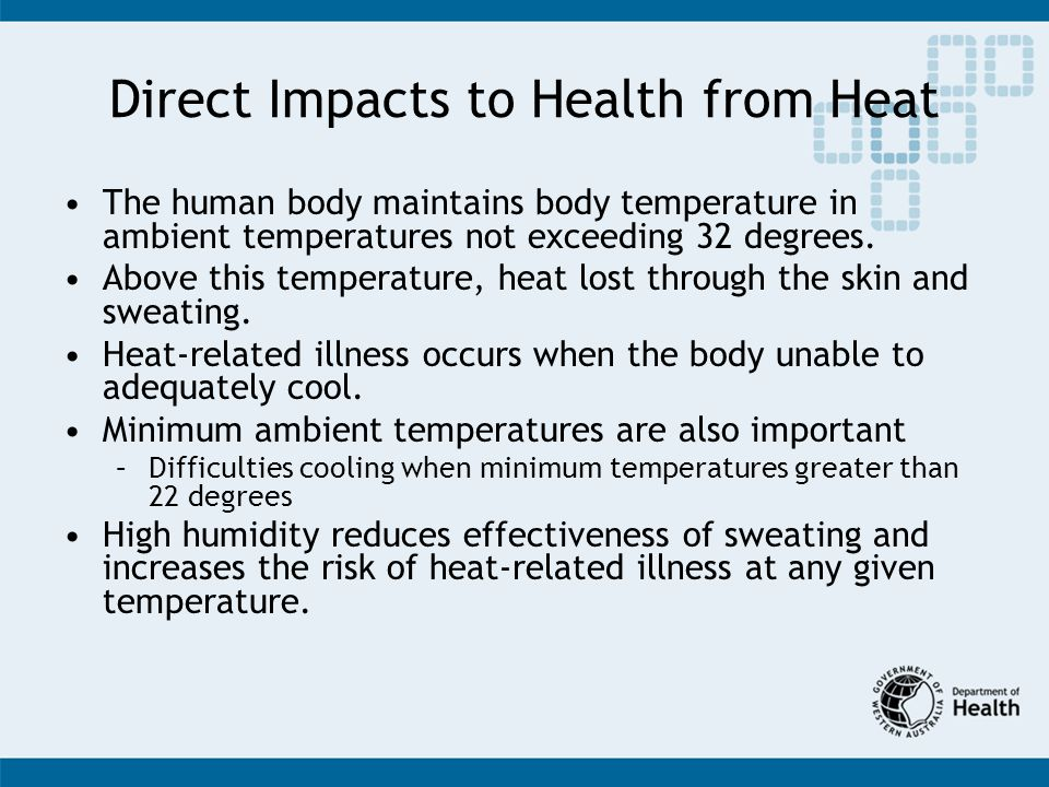 Direct Impacts to Health from Heat The human body maintains body temperature in ambient temperatures not exceeding 32 degrees.