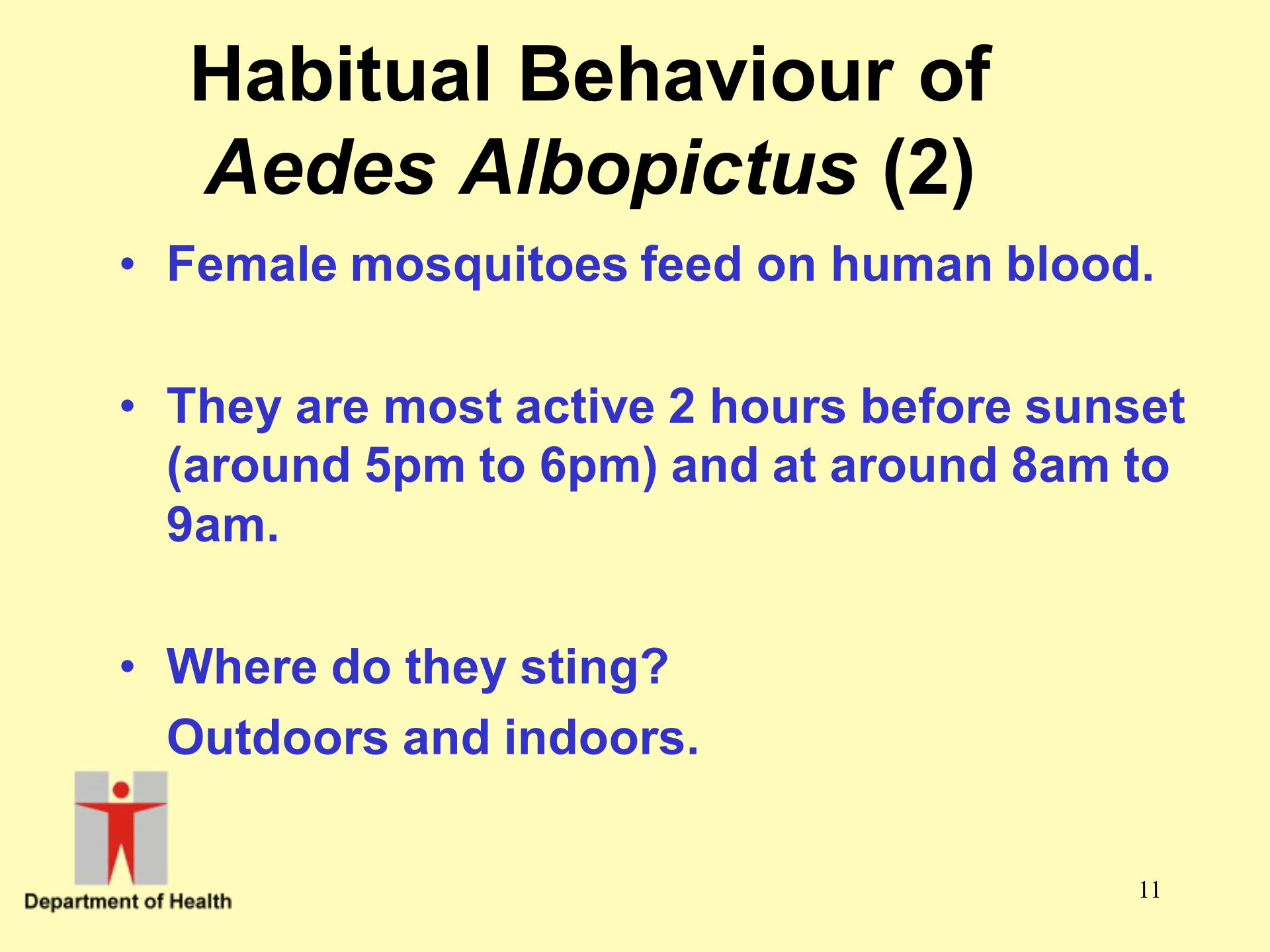 11 Habitual Behaviour of Aedes Albopictus (2) Female mosquitoes feed on human blood. They are most active 2 hours before sunset (around 5pm to 6pm) an