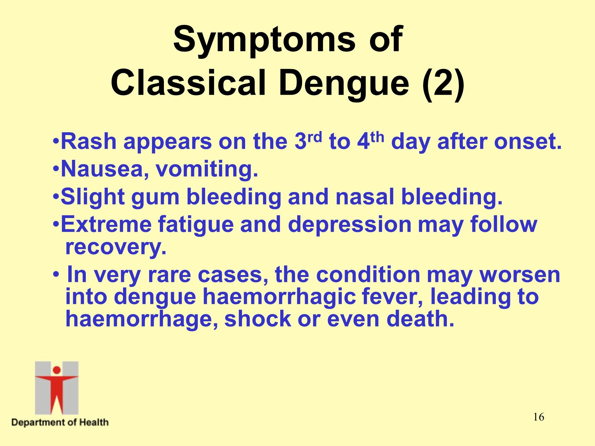 16 Symptoms of Classical Dengue (2) Rash appears on the 3 rd to 4 th day after onset. Nausea, vomiting. Slight gum bleeding and nasal bleeding. Extrem