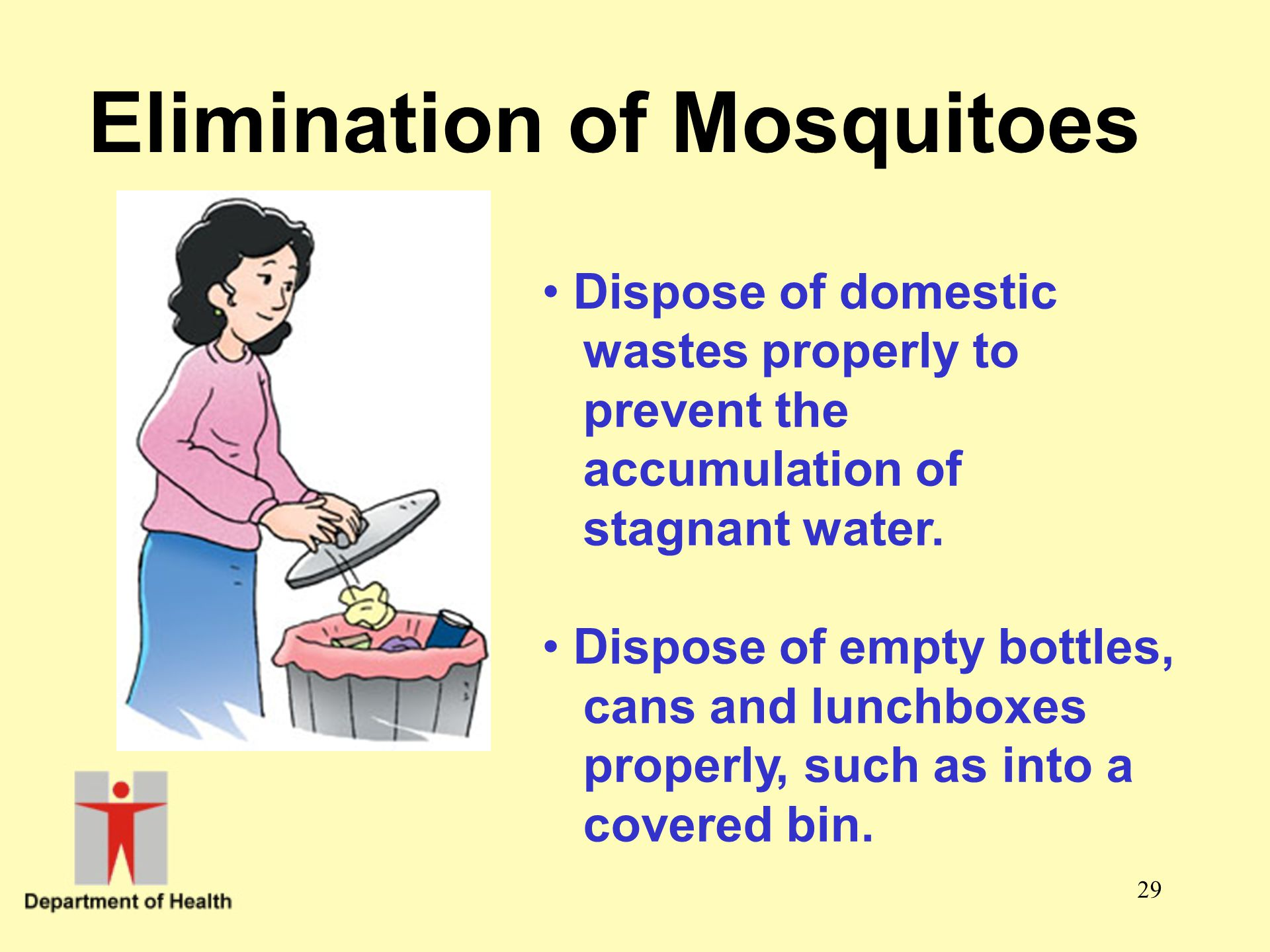 29 Elimination of Mosquitoes Dispose of domestic wastes properly to prevent the accumulation of stagnant water. Dispose of empty bottles, cans and lun