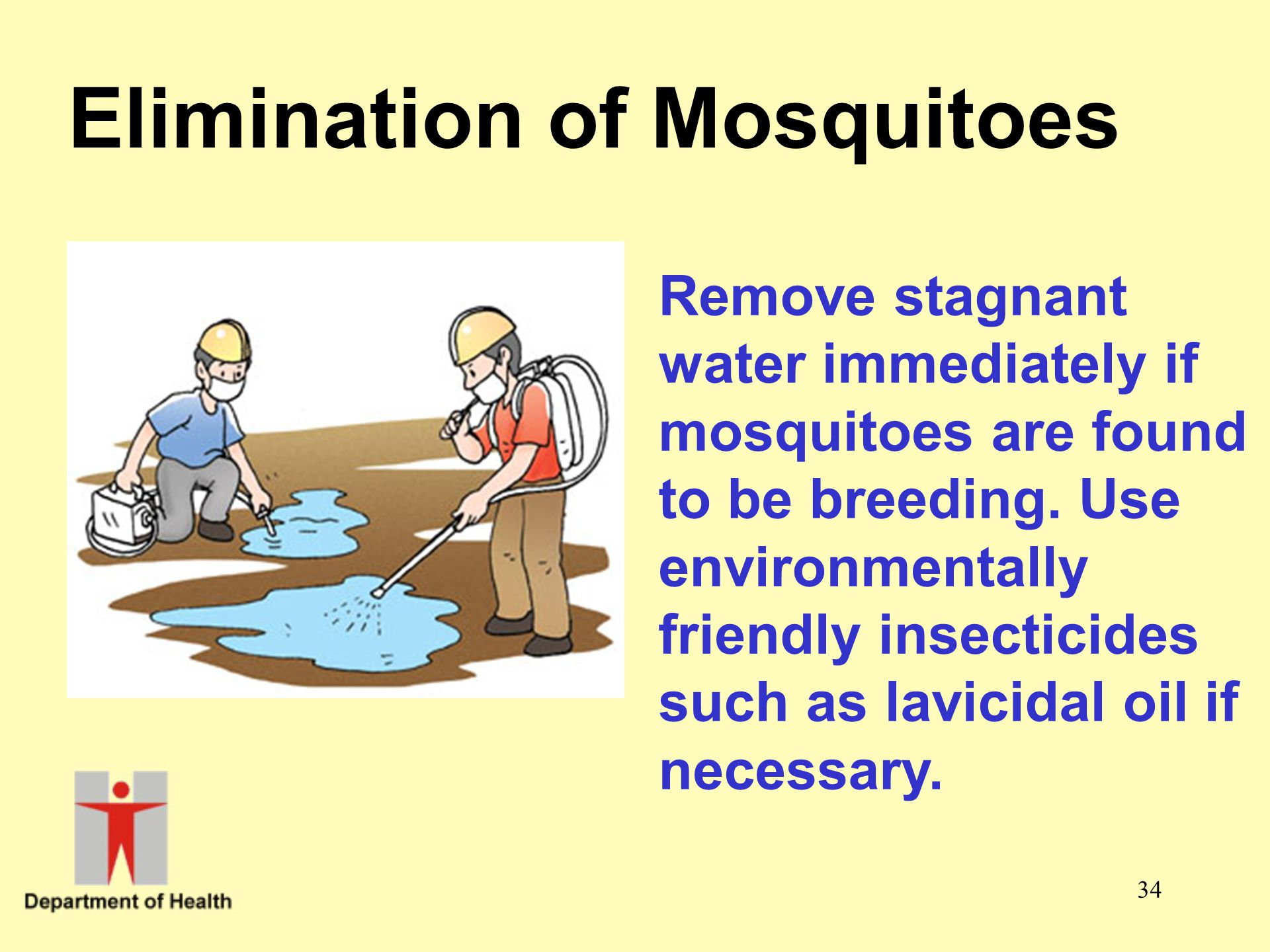 34 Elimination of Mosquitoes Remove stagnant water immediately if mosquitoes are found to be breeding. Use environmentally friendly insecticides such