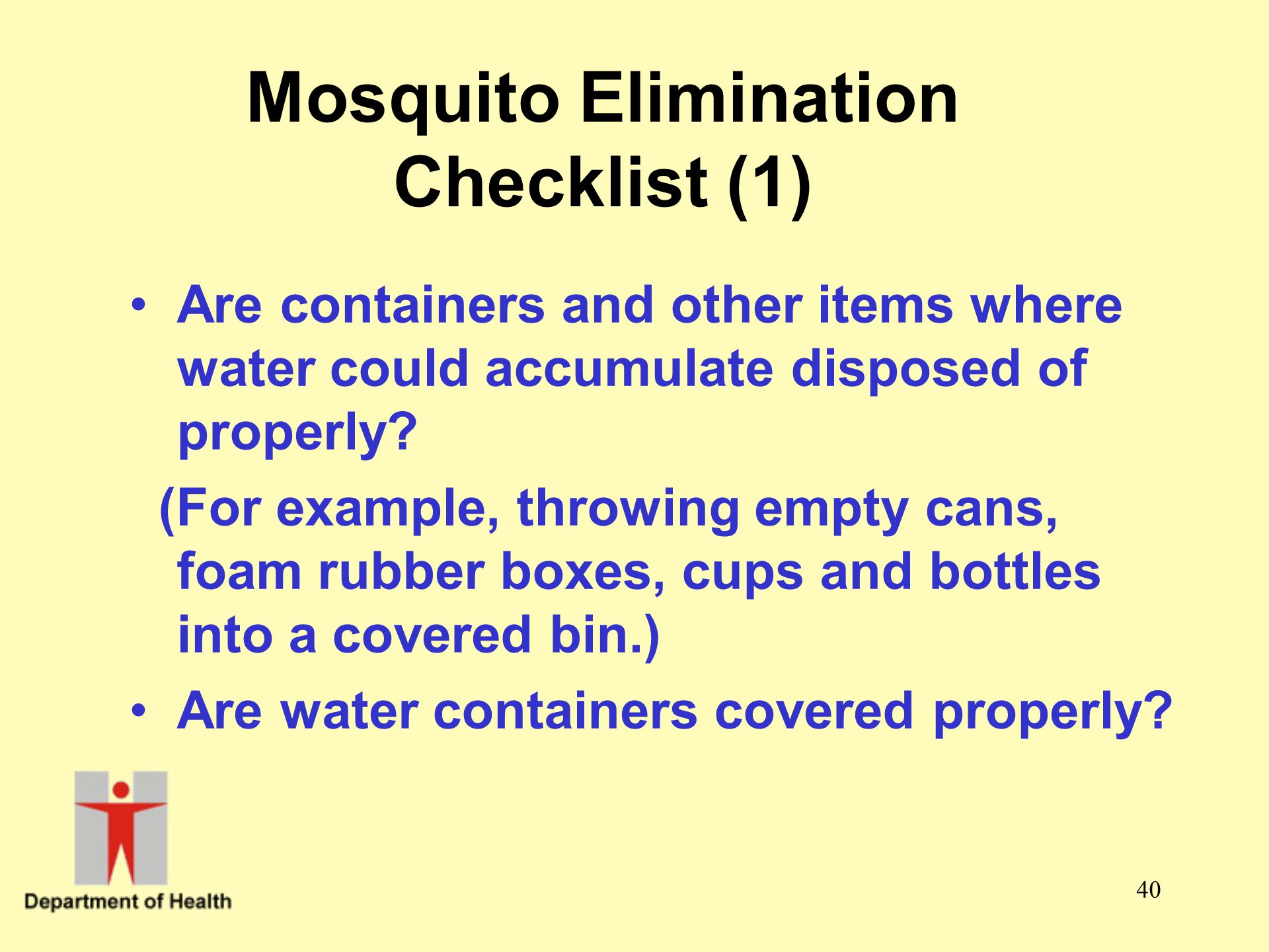 40 Mosquito Elimination Checklist (1) Are containers and other items where water could accumulate disposed of properly? (For example, throwing empty c