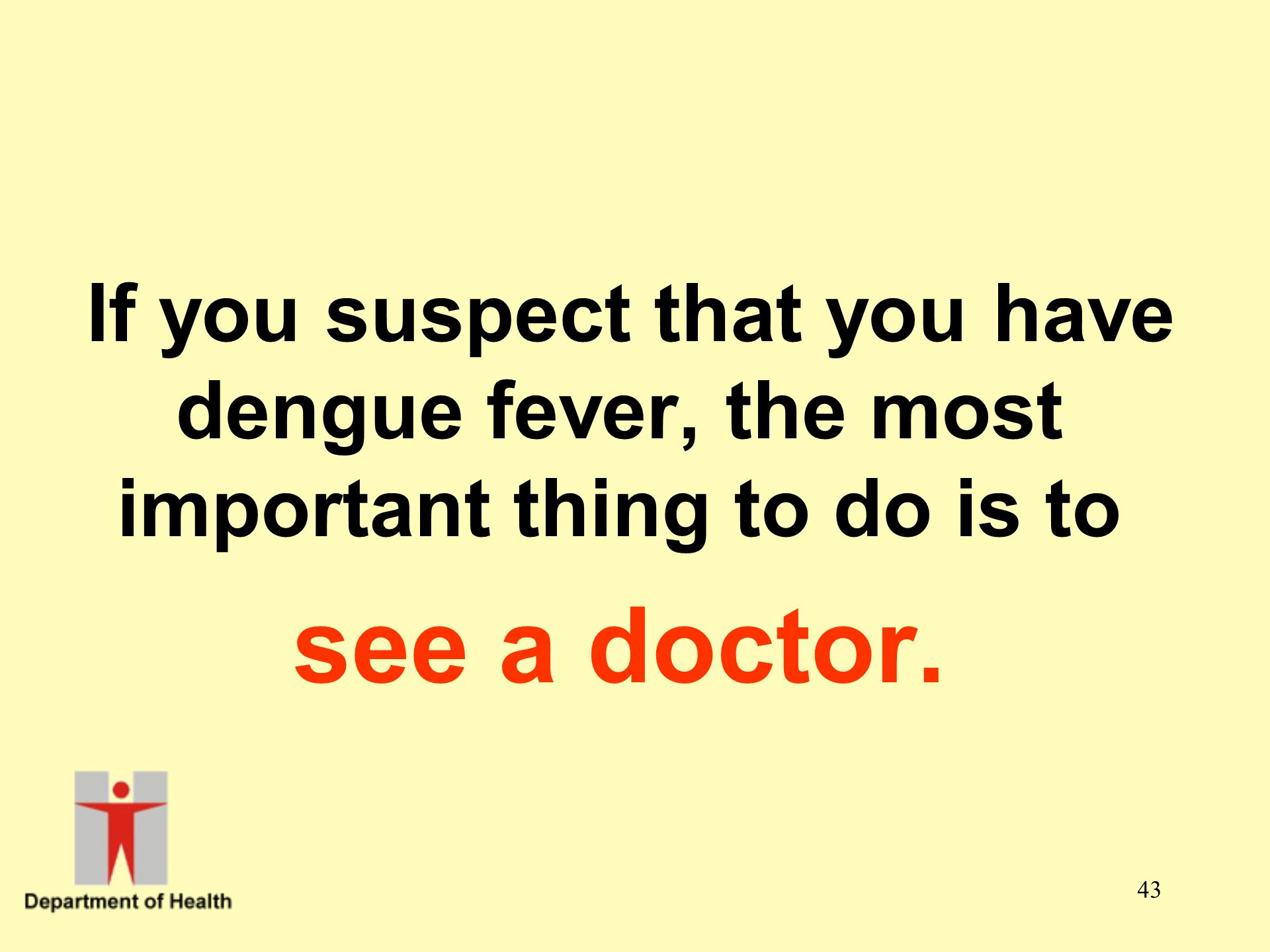 43 If you suspect that you have dengue fever, the most important thing to do is to see a doctor.