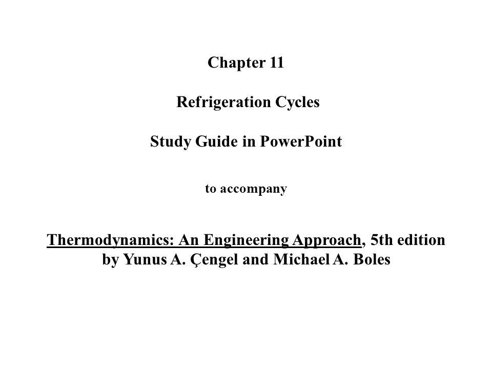 Chapter 11 Refrigeration Cycles Study Guide in PowerPoint to accompany Thermodynamics: An Engineering Approach, 5th edition by Yunus A. Çengel and Mic