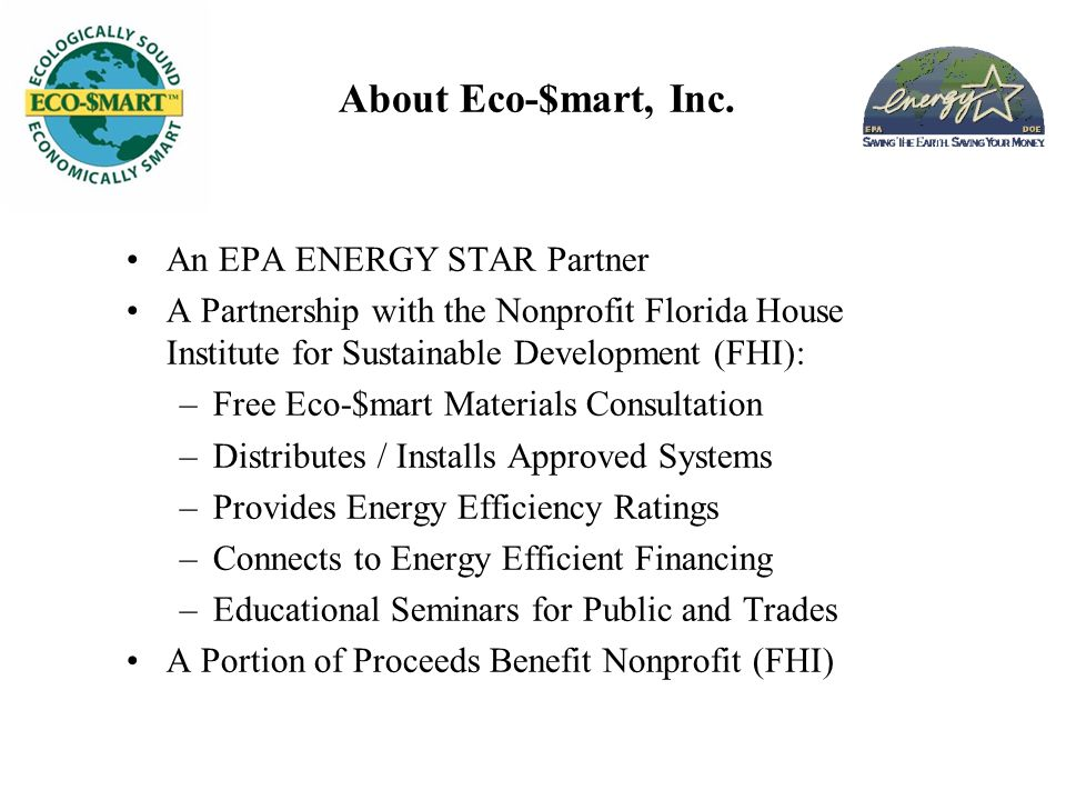 About Eco-$mart, Inc. An EPA ENERGY STAR Partner A Partnership with the Nonprofit Florida House Institute for Sustainable Development (FHI): –Free Eco