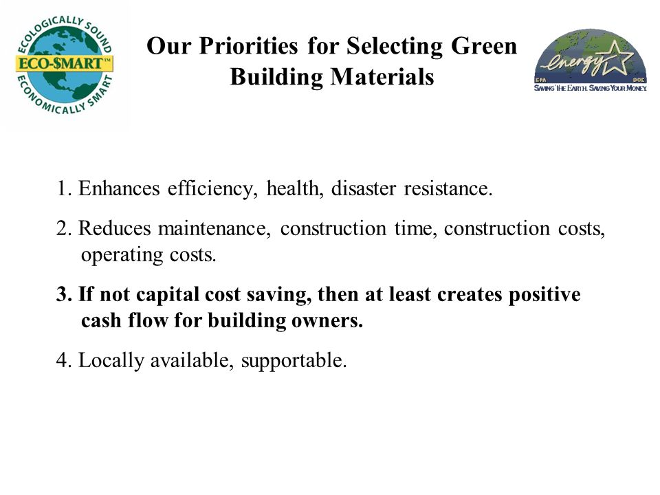 Our Priorities for Selecting Green Building Materials 1. Enhances efficiency, health, disaster resistance. 2. Reduces maintenance, construction time,