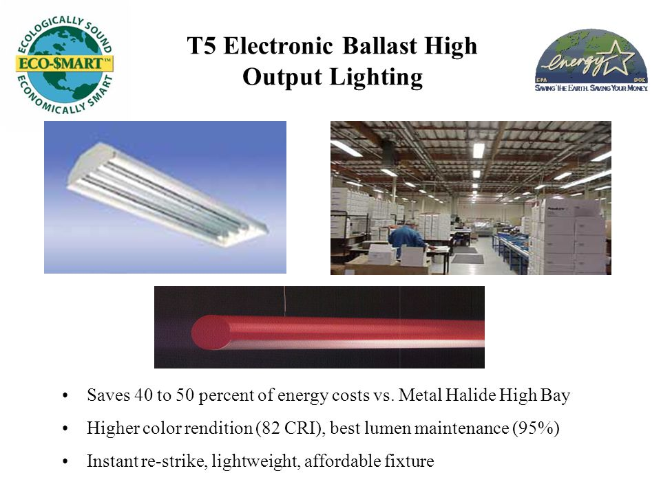 T5 Electronic Ballast High Output Lighting Saves 40 to 50 percent of energy costs vs. Metal Halide High Bay Higher color rendition (82 CRI), best lume