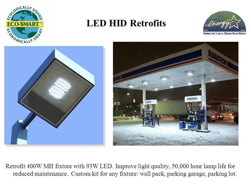 LED HID Retrofits Retrofit 400W MH fixture with 93W LED. Improve light quality, 50,000 hour lamp life for reduced maintenance. Custom kit for any fixt