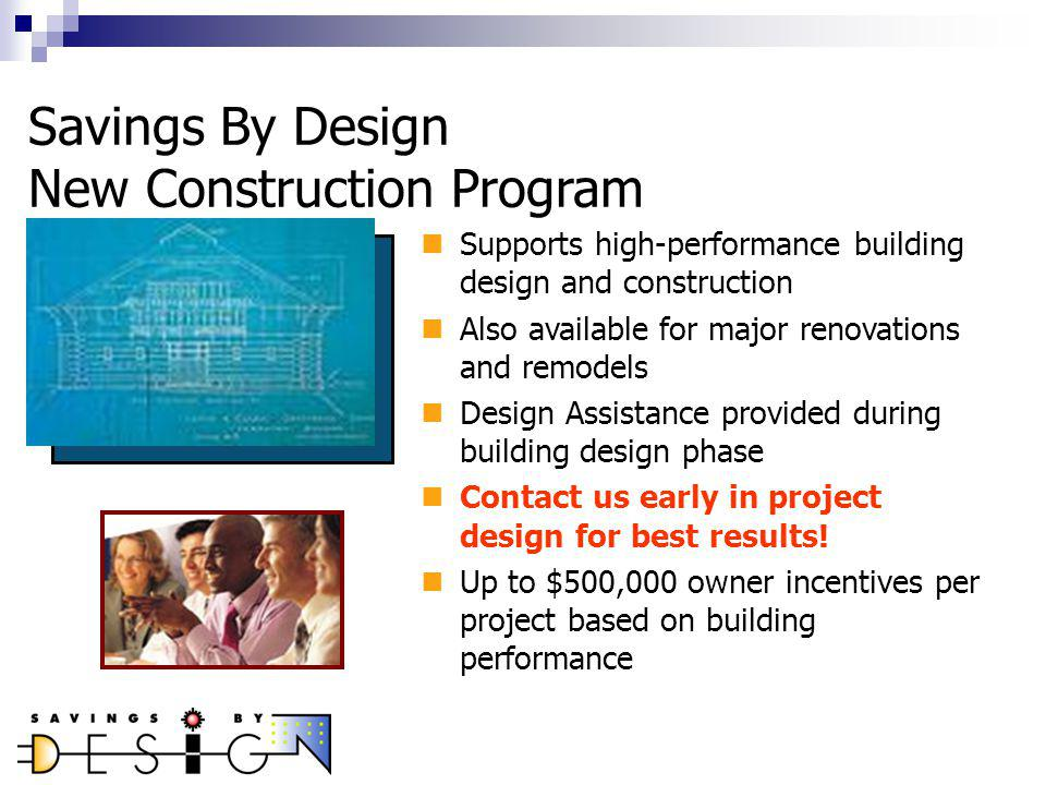 Savings By Design New Construction Program Supports high-performance building design and construction Also available for major renovations and remodels Design Assistance provided during building design phase Contact us early in project design for best results.