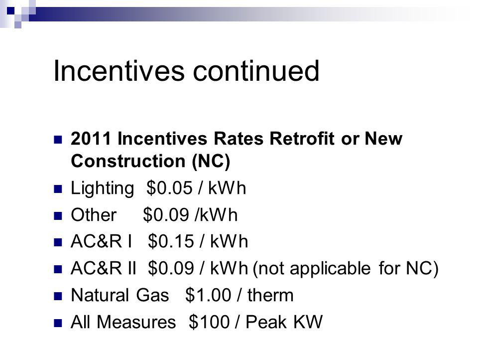 Incentives continued 2011 Incentives Rates Retrofit or New Construction (NC) Lighting $0.05 / kWh Other $0.09 /kWh AC&R I $0.15 / kWh AC&R II $0.09 / kWh (not applicable for NC) Natural Gas $1.00 / therm All Measures $100 / Peak KW