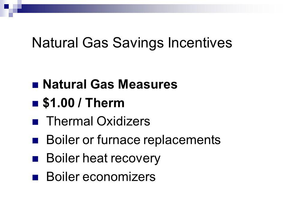 Natural Gas Savings Incentives Natural Gas Measures $1.00 / Therm Thermal Oxidizers Boiler or furnace replacements Boiler heat recovery Boiler economizers