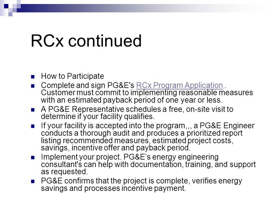 RCx continued How to Participate Complete and sign PG&E s RCx Program Application.