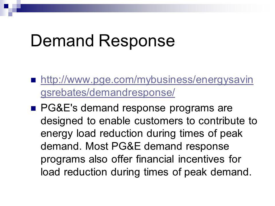 Demand Response http://www.pge.com/mybusiness/energysavin gsrebates/demandresponse/ http://www.pge.com/mybusiness/energysavin gsrebates/demandresponse/ PG&E s demand response programs are designed to enable customers to contribute to energy load reduction during times of peak demand.