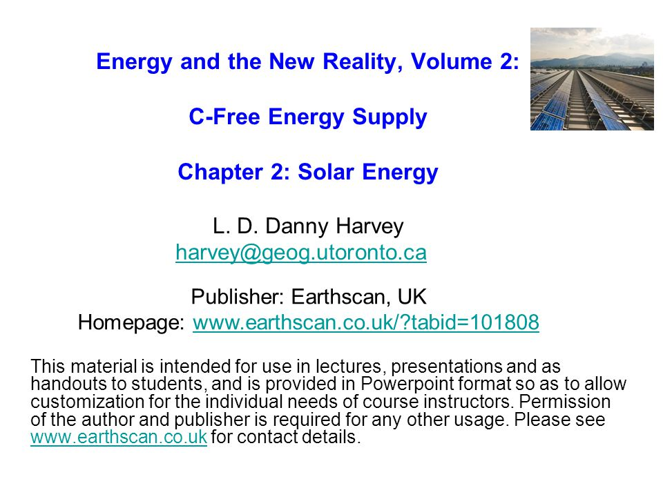 Energy and the New Reality, Volume 2: C-Free Energy Supply Chapter 2: Solar Energy L. D. Danny Harvey harvey@geog.utoronto.ca harvey@geog.utoronto.ca