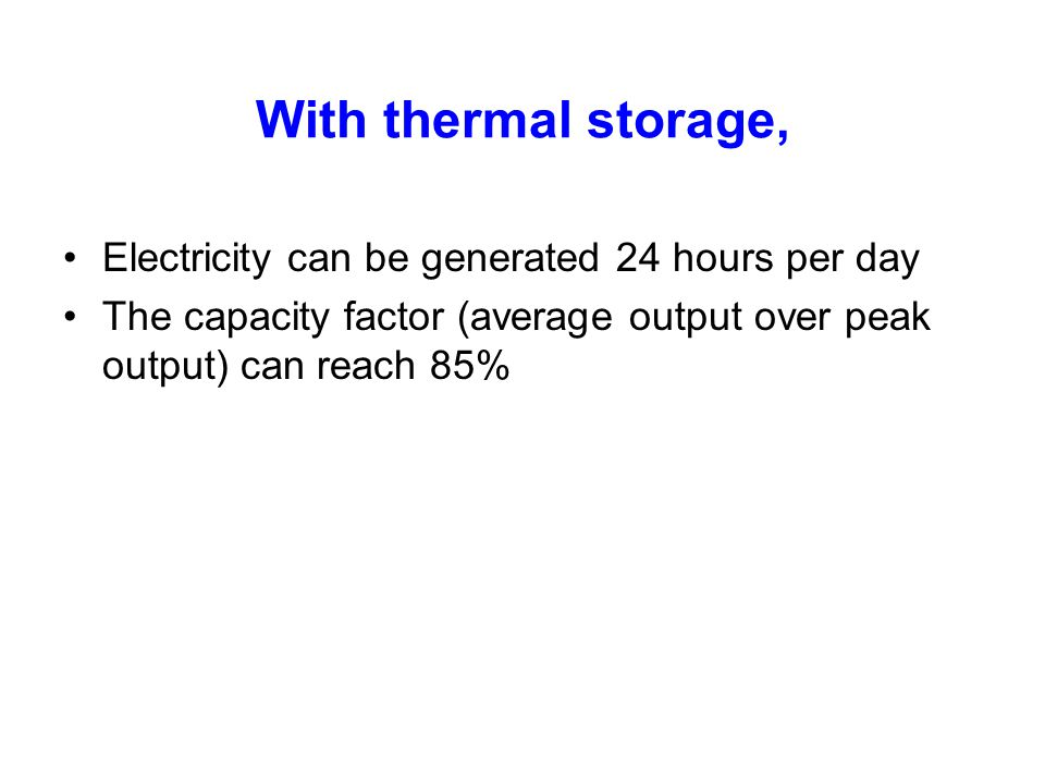 With thermal storage, Electricity can be generated 24 hours per day The capacity factor (average output over peak output) can reach 85%